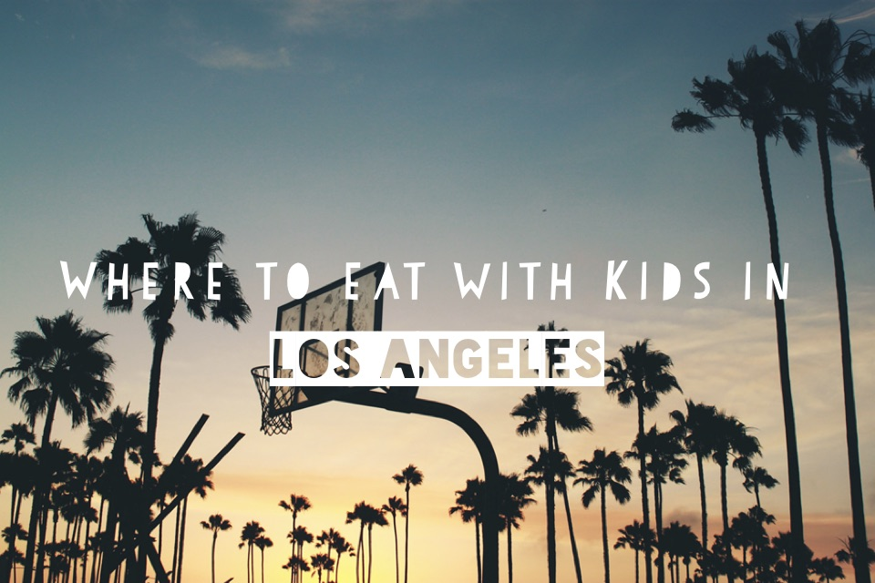 The Best Places To Eat Out With Kids In Los Angeles